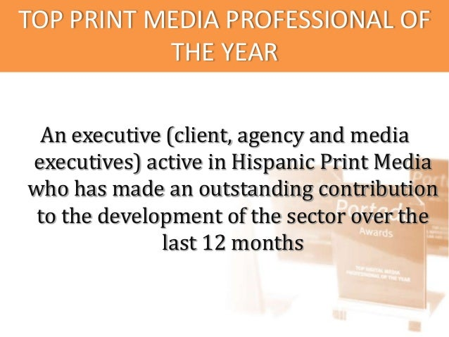 TOP PRINT MEDIA PROFESSIONAL OF           THE YEAR An executive (client, agency and mediaexecutives) active in Hispanic Pr...