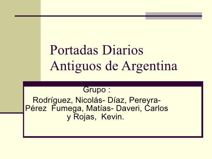 Portadas Diarios Antiguos de Argentina  Grupo : Rodríguez, Nicolás- Díaz, Pereyra- Pérez  Fumega, Matías- Daveri, Carlos y...
