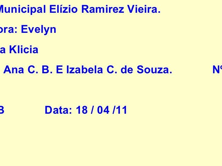 <ul>Escola Municipal Elízio Ramirez Vieira. Professora: Evelyn PCT: Ana Klicia Aluno:  Ana C. B. E Izabela C. de Souza.  N...
