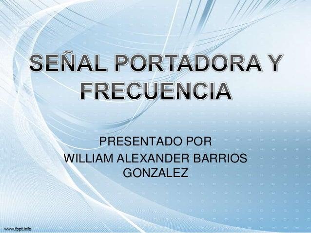 PRESENTADO PORWILLIAM ALEXANDER BARRIOS         GONZALEZ