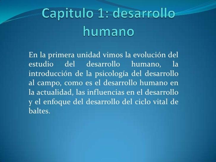 Capitulo 1: desarrollo humano<br />En la primera unidad vimos la evolución del estudio del desarrollo humano, la introducc...