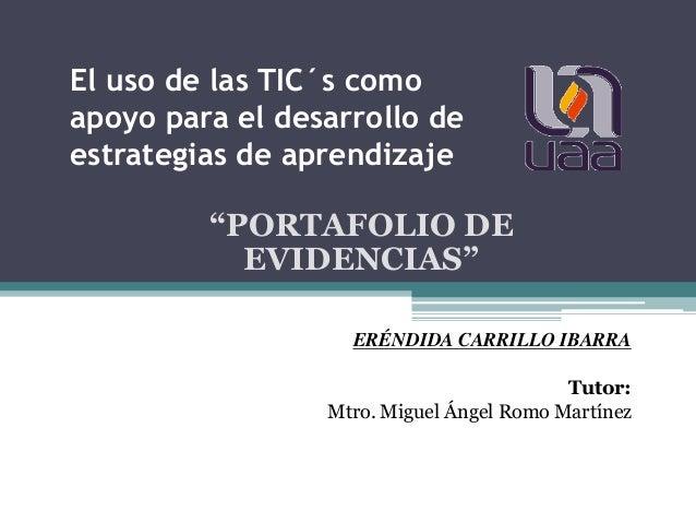 """El uso de las TIC´s como apoyo para el desarrollo de estrategias de aprendizaje """"PORTAFOLIO DE EVIDENCIAS"""" ERÉNDIDA CARRIL..."""