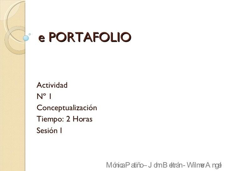 e PORTAFOLIO Actividad  Nº 1 Conceptualización Tiempo: 2 Horas Sesión I Mónica Patiño – John Beltrán - Wilmer Angel