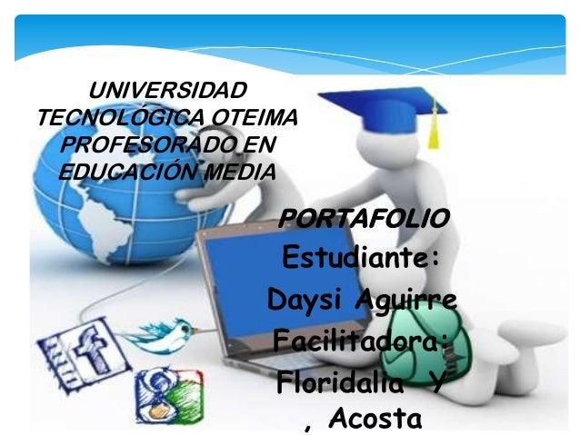 PORTAFOLIO Estudiante: Daysi Aguirre Facilitadora: Floridalia Y , Acosta UNIVERSIDAD TECNOLÓGICA OTEIMA PROFESORADO EN EDU...