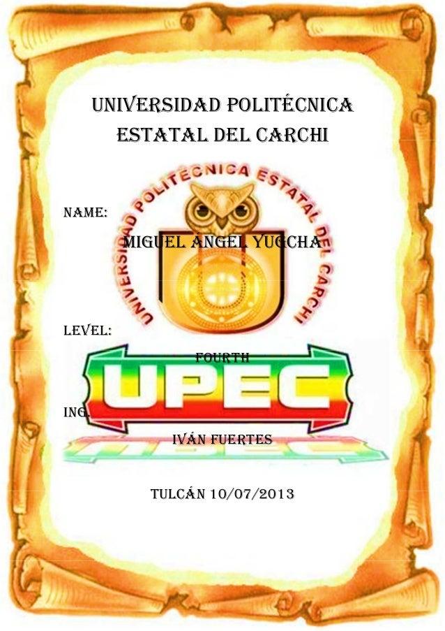 1 UNIVERSIDAD POLITÉCNICA ESTATAL DEL CARCHI NAME: MIGUEL ÁNGEL YUGCHA LEVEL: FOURTH ING. IVÁN FUERTES TULCÁN 10/07/2013