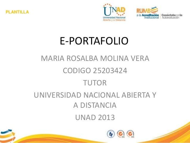 PLANTILLA E-PORTAFOLIO MARIA ROSALBA MOLINA VERA CODIGO 25203424 TUTOR UNIVERSIDAD NACIONAL ABIERTA Y A DISTANCIA UNAD 2013