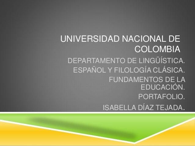 UNIVERSIDAD NACIONAL DE  COLOMBIA  DEPARTAMENTO DE LINGÜÍSTICA.  ESPAÑOL Y FILOLOGÍA CLÁSICA.  FUNDAMENTOS DE LA  EDUCACIÓ...