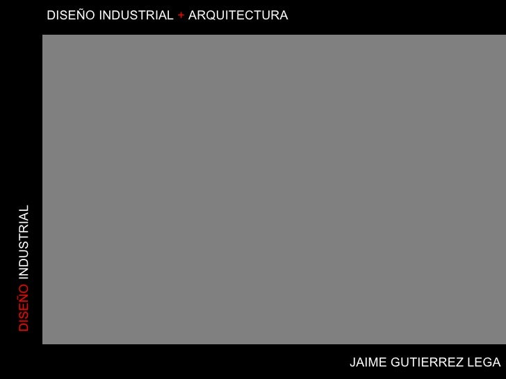 JAIME GUTIERREZ LEGA DISEÑO  INDUSTRIAL DISEÑO   INDUSTRIAL  +  ARQUITECTURA