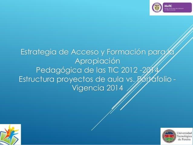 Estrategia de Acceso y Formación para la  Apropiación  Pedagógica de las TIC 2012 -2014  Estructura proyectos de aula vs. ...