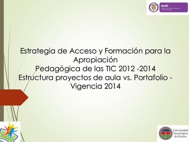 Estrategia de Acceso y Formación para la Apropiación Pedagógica de las TIC 2012 -2014 Estructura proyectos de aula vs. Por...