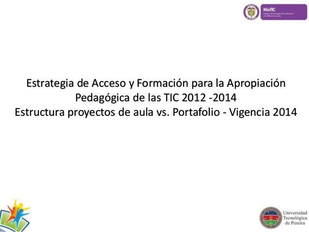 Estrategia de Acceso y Formación para la Apropiación  Pedagógica de las TIC 2012 -2014  Estructura proyectos de aula vs. P...