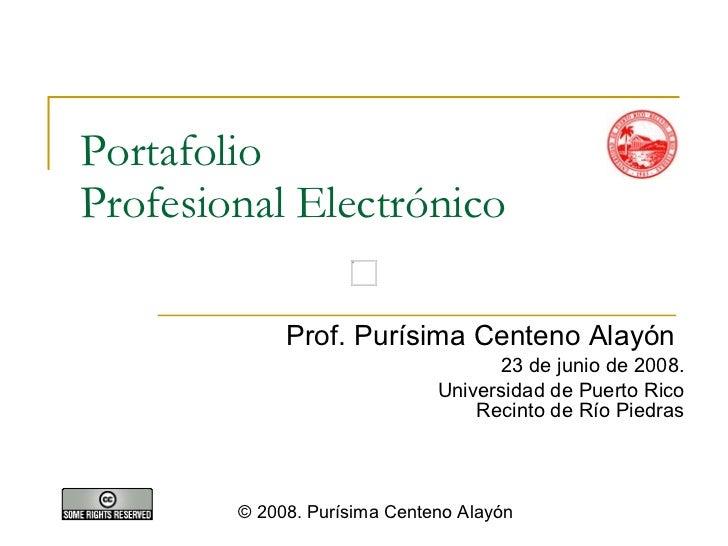Portafolio  Profesional Electrónico Prof. Purísima Centeno Alayón 23 de junio de 2008. Universidad de Puerto Rico Recinto ...
