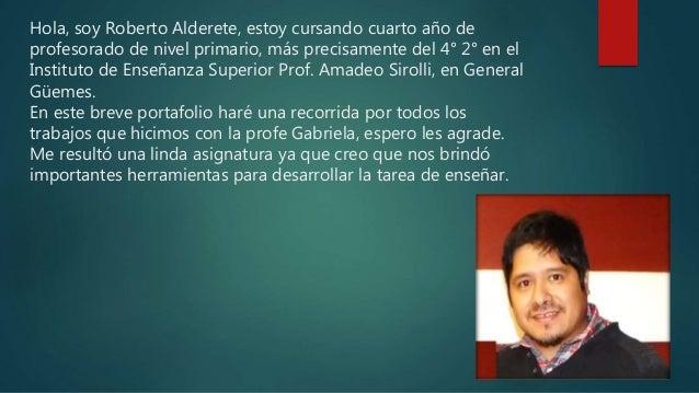 Hola, soy Roberto Alderete, estoy cursando cuarto año de profesorado de nivel primario, más precisamente del 4° 2° en el I...