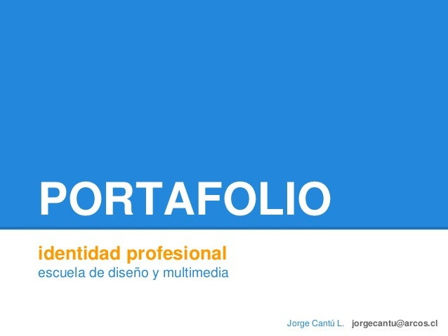 PORTAFOLIO identidad profesional escuela de diseño y multimedia Jorge Cantú L. jorgecantu@arcos.cl