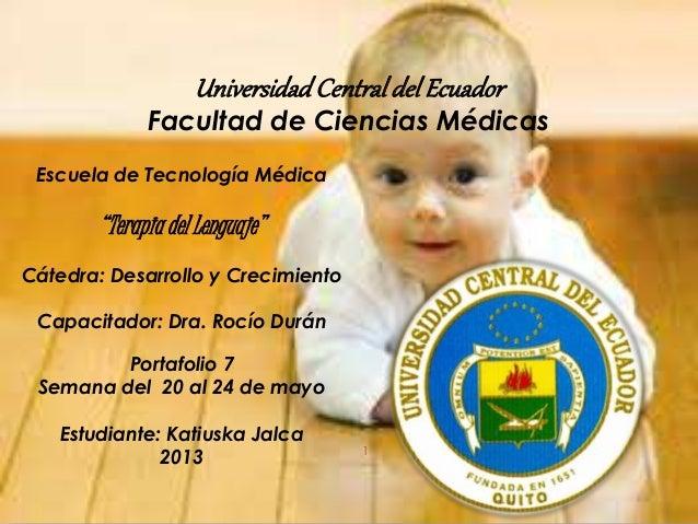 """UniversidadCentraldelEcuador Facultad de Ciencias Médicas 1 Escuela de Tecnología Médica """"Terapia del Lenguaje"""" Cátedra: D..."""