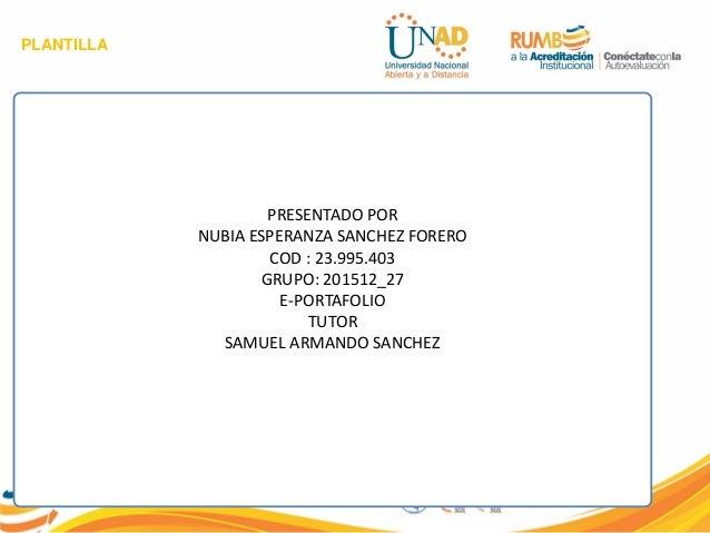 PLANTILLA PRESENTADO POR NUBIA ESPERANZA SANCHEZ FORERO COD : 23.995.403 GRUPO: 201512_27 E-PORTAFOLIO TUTOR SAMUEL ARMAND...