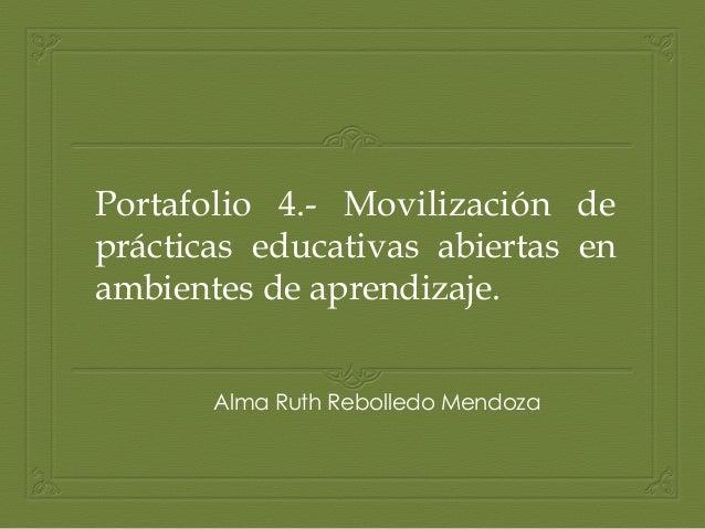 Portafolio 4.- Movilización de prácticas educativas abiertas en ambientes de aprendizaje. Alma Ruth Rebolledo Mendoza