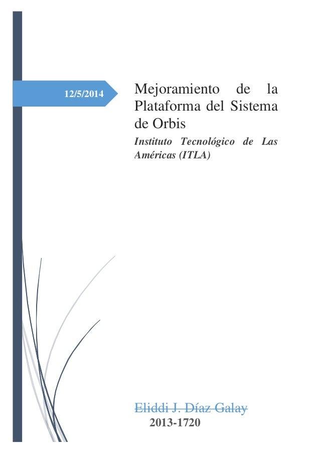 12/5/2014 Mejoramiento de la Plataforma del Sistema de Orbis Instituto Tecnológico de Las Américas (ITLA) Eliddi J. Díaz G...