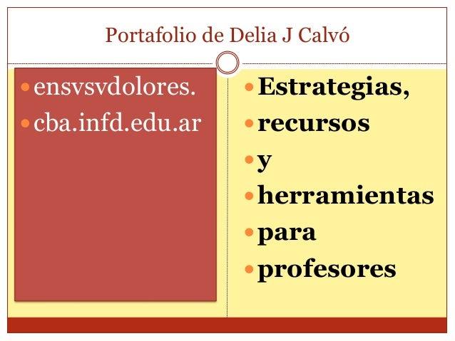 Portafolio de Delia J Calvó  ensvsvdolores.  cba.infd.edu.ar  Estrategias,  recursos  y  herramientas  para  profe...