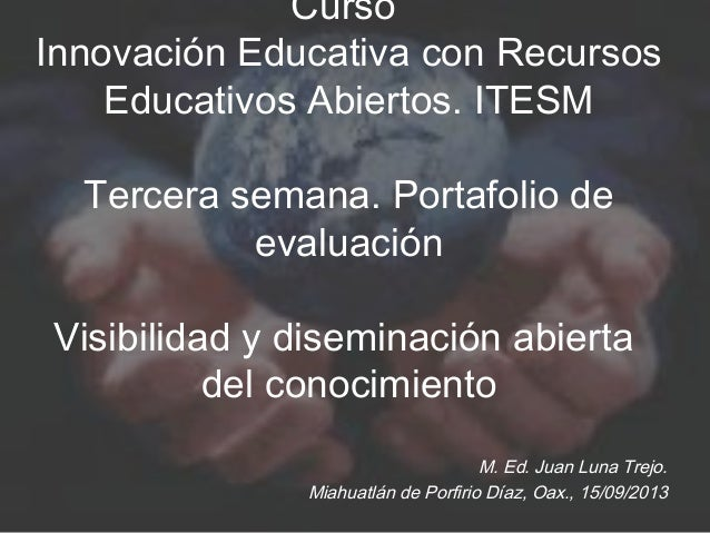 Curso Innovación Educativa con Recursos Educativos Abiertos. ITESM Tercera semana. Portafolio de evaluación Visibilidad y ...