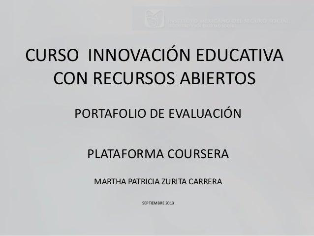 CURSO INNOVACIÓN EDUCATIVA CON RECURSOS ABIERTOS PORTAFOLIO DE EVALUACIÓN PLATAFORMA COURSERA MARTHA PATRICIA ZURITA CARRE...