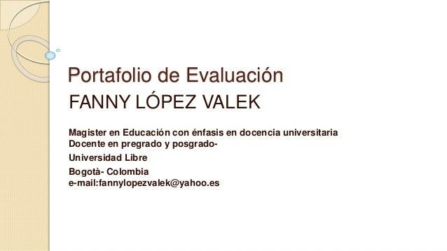 Portafolio de Evaluación  FANNY LÓPEZ VALEK  Magister en Educación con énfasis en docencia universitaria  Docente en pregr...