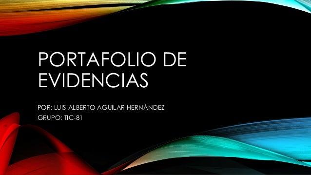 PORTAFOLIO DE EVIDENCIAS POR: LUIS ALBERTO AGUILAR HERNÁNDEZ GRUPO: TIC-81
