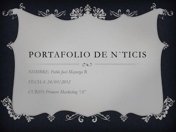 """PORTAFOLIO DE N`TICISNOMBRE: Pablo José Mayorga RFECHA: 24/03/2012CURSO: Primero Marketing """"A"""""""