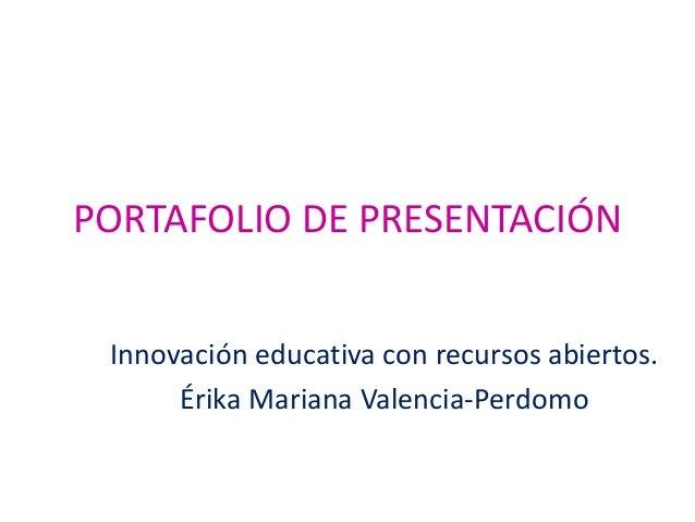 PORTAFOLIO DE PRESENTACIÓN Innovación educativa con recursos abiertos. Érika Mariana Valencia-Perdomo
