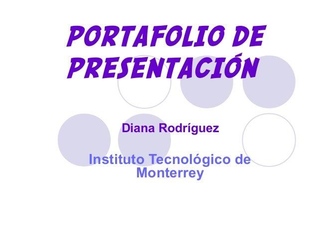 PORTAFOLIO DE PRESENTACIÓN Diana Rodríguez Instituto Tecnológico de Monterrey