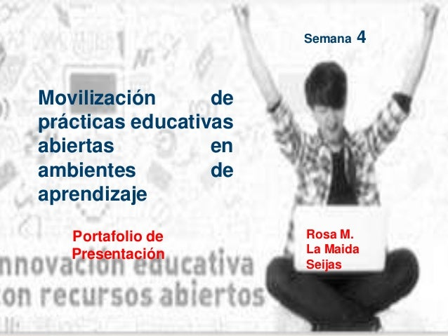 Portafolio de Presentación Semana 4 Movilización de prácticas educativas abiertas en ambientes de aprendizaje Rosa M. La M...