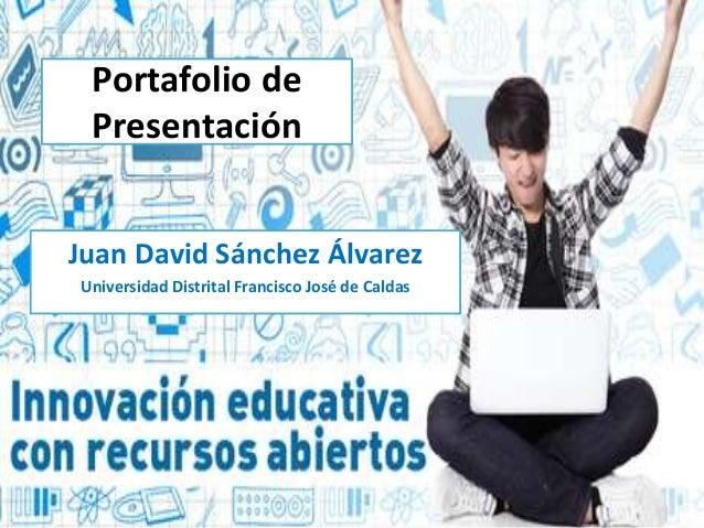 Portafolio de  Presentación  Juan David Sánchez Álvarez  Universidad Distrital Francisco José de Caldas
