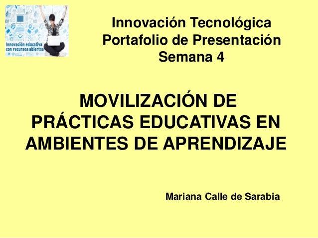 MOVILIZACIÓN DE PRÁCTICAS EDUCATIVAS EN AMBIENTES DE APRENDIZAJE Mariana Calle de Sarabia Innovación Tecnológica Portafoli...