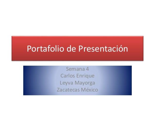 Portafolio de Presentación  Semana 4  Carlos Enrique  Leyva Mayorga  Zacatecas México