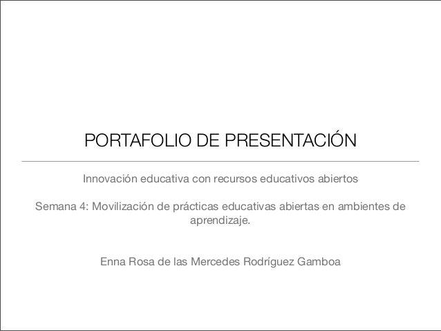 PORTAFOLIO DE PRESENTACIÓN Innovación educativa con recursos educativos abiertos Semana 4: Movilización de prácticas educa...