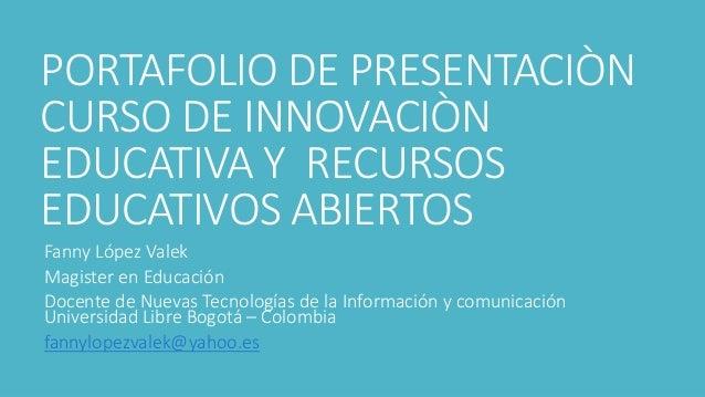 PORTAFOLIO DE PRESENTACIÒN  CURSO DE INNOVACIÒN  EDUCATIVA Y RECURSOS  EDUCATIVOS ABIERTOS  Fanny López Valek  Magister en...