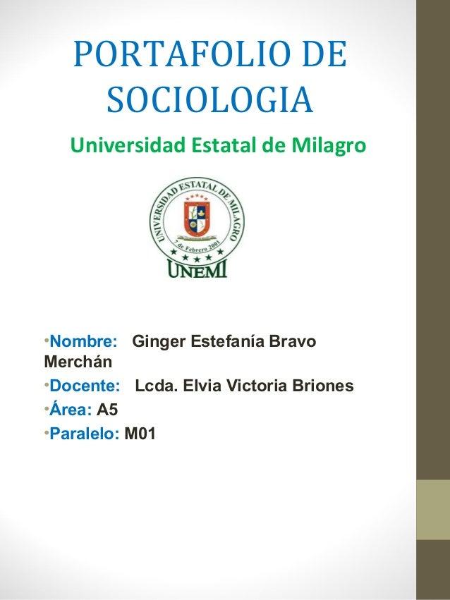 PORTAFOLIO DE SOCIOLOGIA Universidad Estatal de Milagro  •Nombre: Ginger Estefanía Bravo Merchán •Docente: Lcda. Elvia Vic...