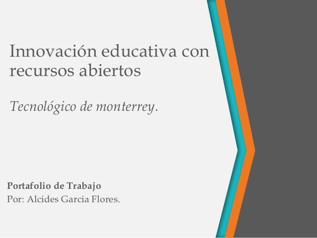 Innovación educativa con recursos abiertos Tecnológico de monterrey. Portafolio de Trabajo Por: Alcides Garcia Flores.