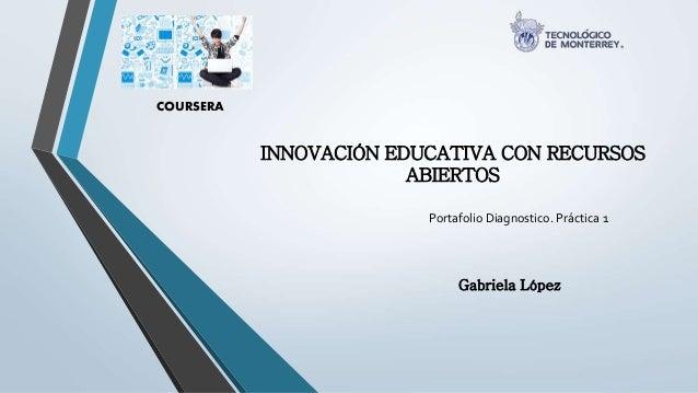 INNOVACIÓN EDUCATIVA CON RECURSOS  ABIERTOS  COURSERA  Portafolio Diagnostico. Práctica 1  Gabriela López