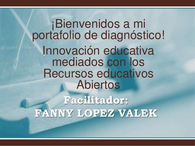 ¡Bienvenidos a mi  portafolio de diagnóstico!  Innovación educativa  mediados con los  Recursos educativos  Abiertos  Faci...