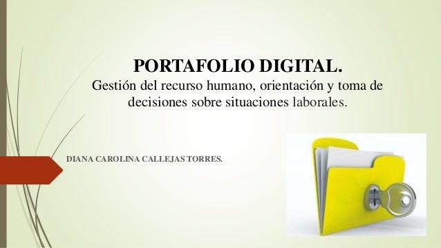 PORTAFOLIO DIGITAL. Gestión del recurso humano, orientación y toma de decisiones sobre situaciones laborales. DIANA CAROLI...