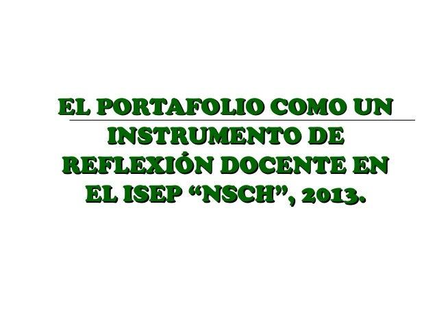 """EL PORTAFOLIO COMO UN INSTRUMENTO DE REFLEXIÓN DOCENTE EN EL ISEP """"NSCH"""", 2013."""