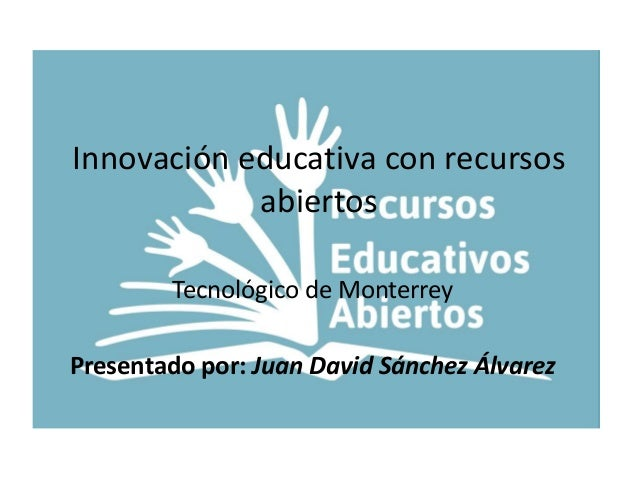 Innovación educativa con recursos  abiertos  Tecnológico de Monterrey  Presentado por: Juan David Sánchez Álvarez