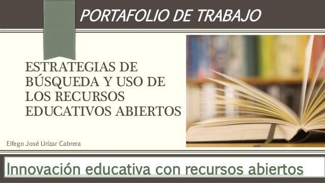 PORTAFOLIO DE TRABAJO  ESTRATEGIAS DE  BÚSQUEDA Y USO DE  LOS RECURSOS  EDUCATIVOS ABIERTOS  Elfego José Urízar Cabrera  I...
