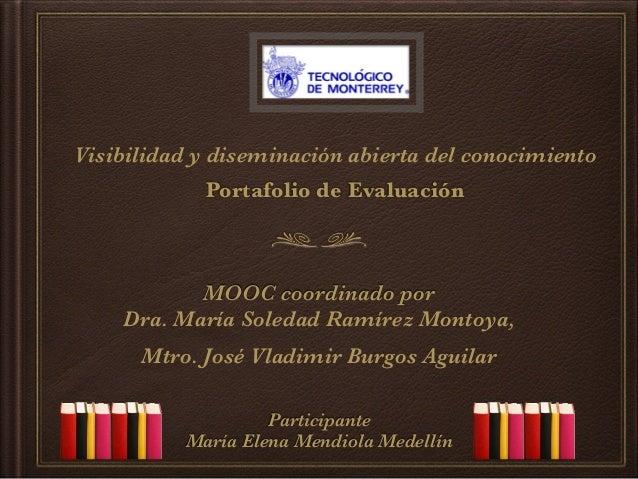 Visibilidad y diseminación abierta del conocimiento Portafolio de Evaluación MOOC coordinado por Dra. María Soledad Ramíre...