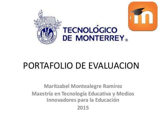 PORTAFOLIO DE EVALUACION Maritzabel Montealegre Ramírez Maestría en Tecnología Educativa y Medios Innovadores para la Educ...