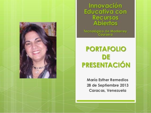 PORTAFOLIO DE PRESENTACIÓN María Esther Remedios 28 de Septiembre 2013 Caracas, Venezuela Innovación Educativa con Recurso...