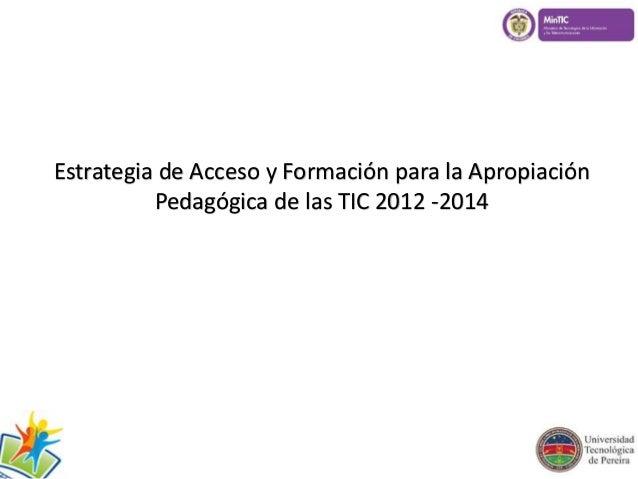 Estrategia de Acceso y Formación para la Apropiación  Pedagógica de las TIC 2012 -2014