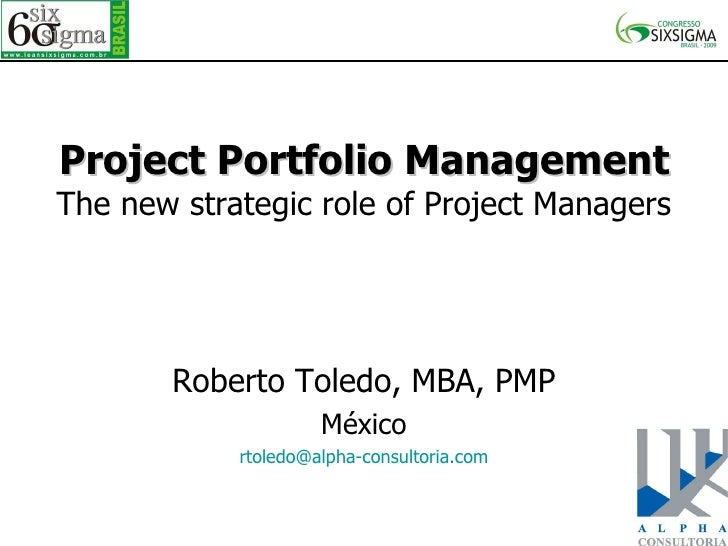 Project Portfolio Management The new strategic role of Project Managers Roberto Toledo, MBA, PMP México [email_address]