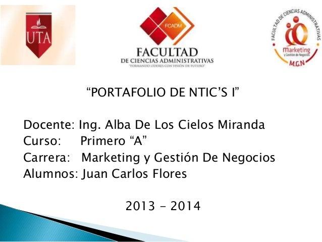 """""""PORTAFOLIO DE NTIC'S I"""" Docente: Ing. Alba De Los Cielos Miranda Curso: Primero """"A"""" Carrera: Marketing y Gestión De Negoc..."""